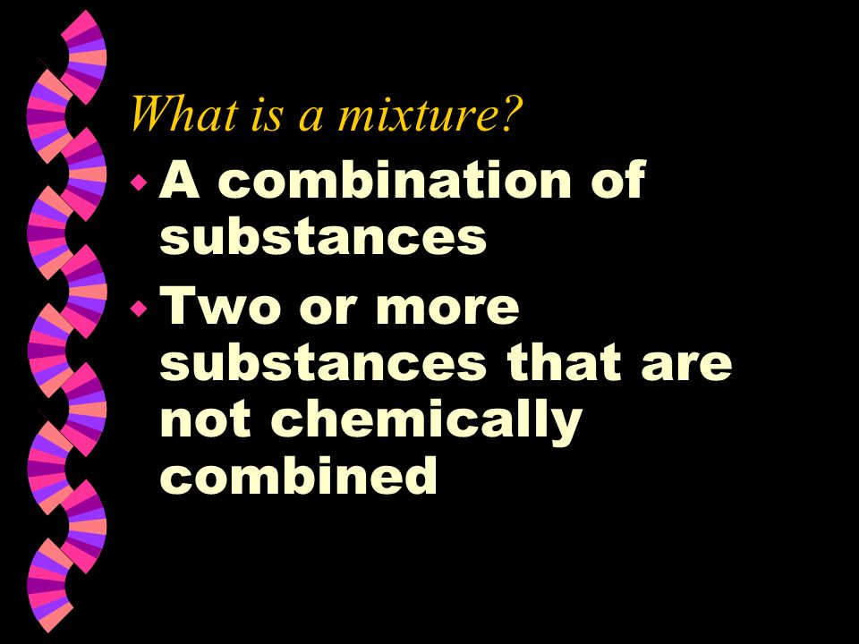 What is a mixture. A combination of substances.