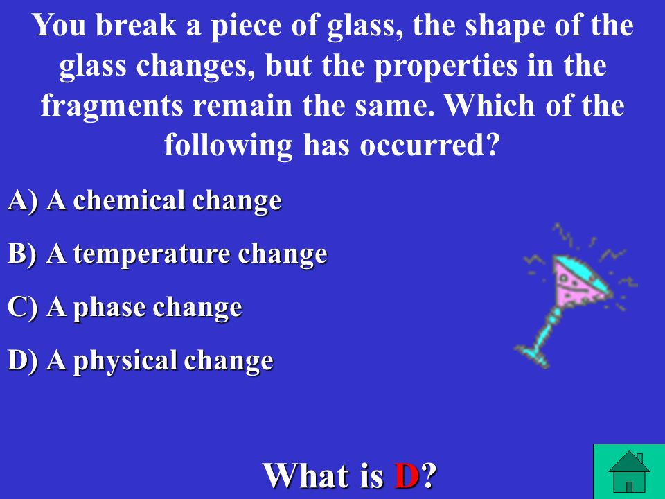 You break a piece of glass, the shape of the glass changes, but the properties in the fragments remain the same. Which of the following has occurred