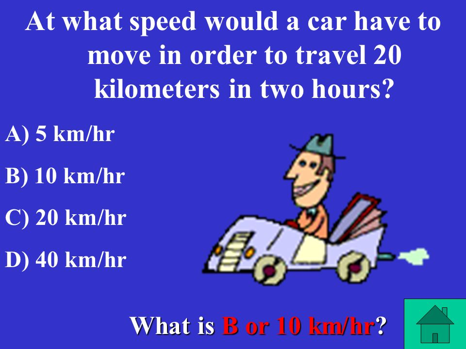 At what speed would a car have to move in order to travel 20 kilometers in two hours