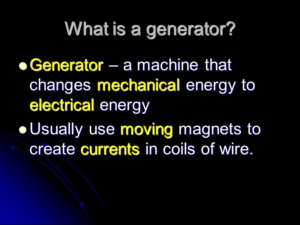 What is a generator Generator – a machine that changes mechanical energy to electrical energy.