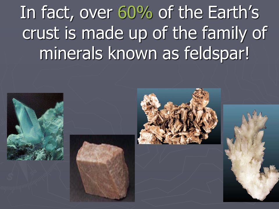 In fact, over 60% of the Earth's crust is made up of the family of minerals known as feldspar!