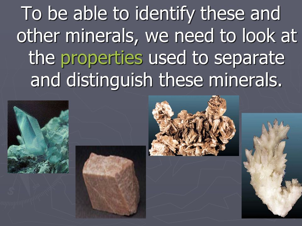 To be able to identify these and other minerals, we need to look at the properties used to separate and distinguish these minerals.