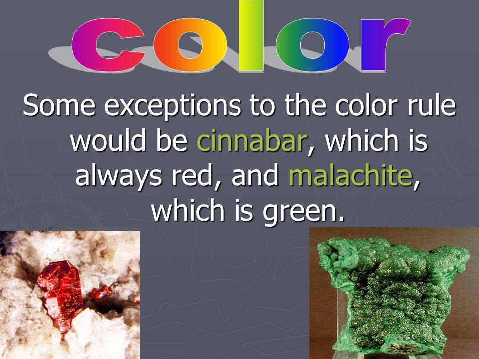 color Some exceptions to the color rule would be cinnabar, which is always red, and malachite, which is green.