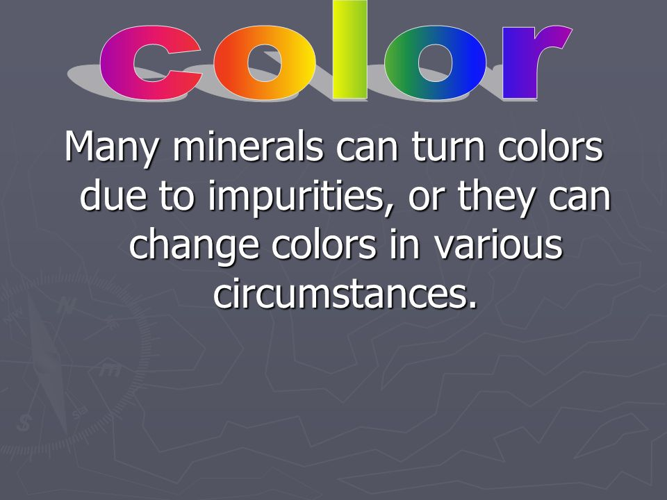 color Many minerals can turn colors due to impurities, or they can change colors in various circumstances.