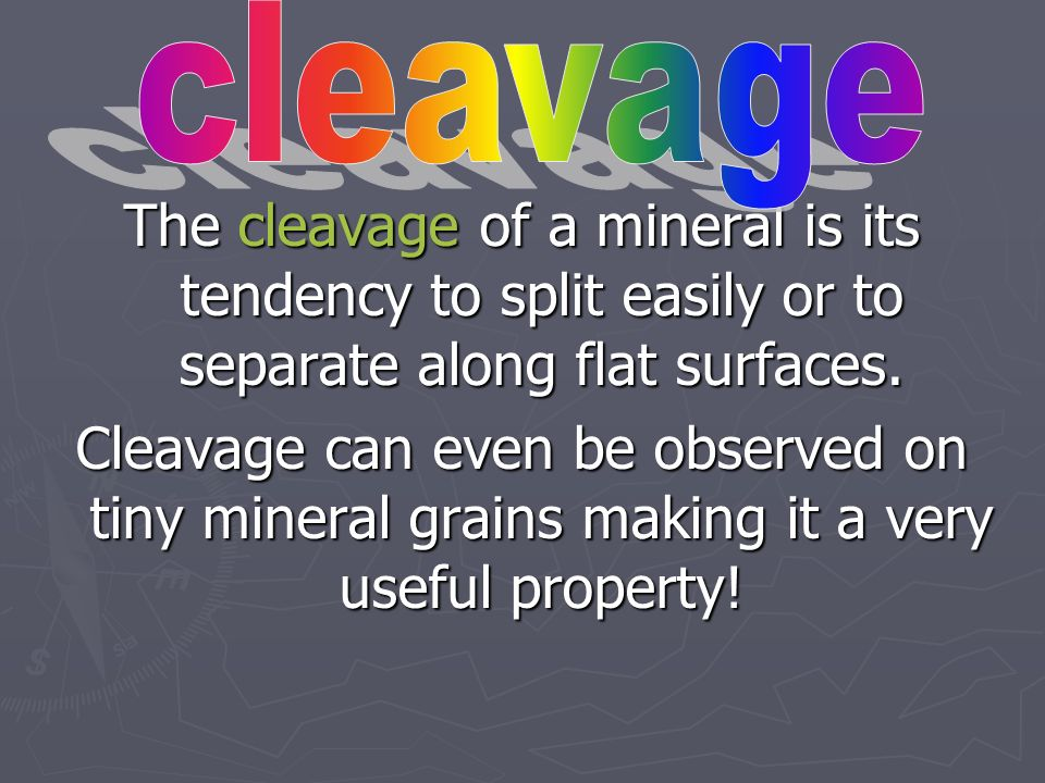 cleavage The cleavage of a mineral is its tendency to split easily or to separate along flat surfaces.
