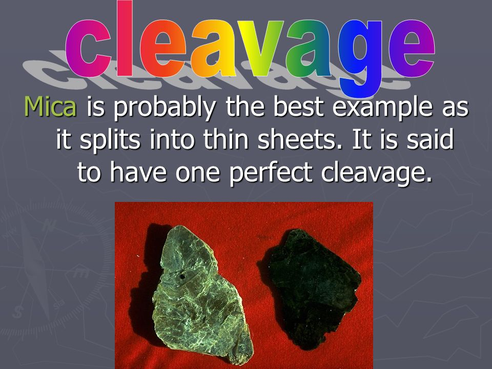 cleavage Mica is probably the best example as it splits into thin sheets.