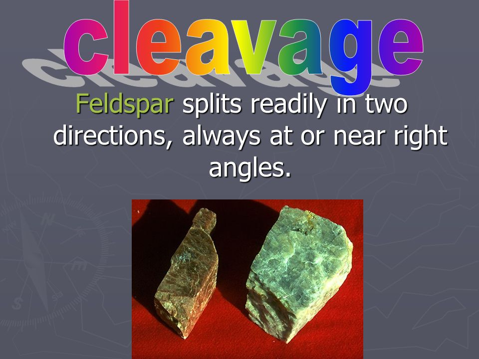 cleavage Feldspar splits readily in two directions, always at or near right angles.