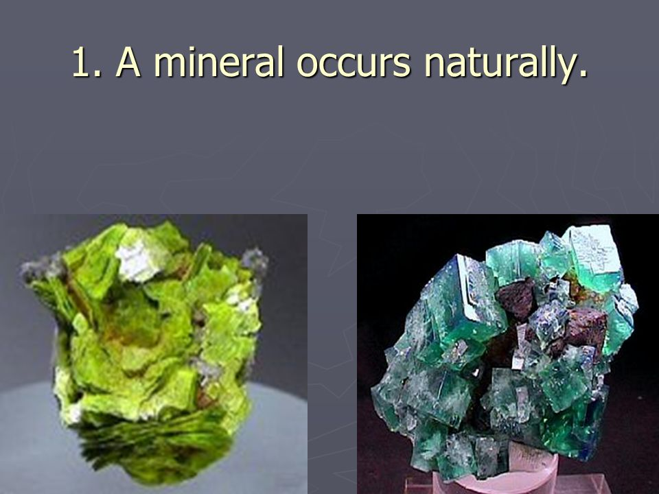 1. A mineral occurs naturally.