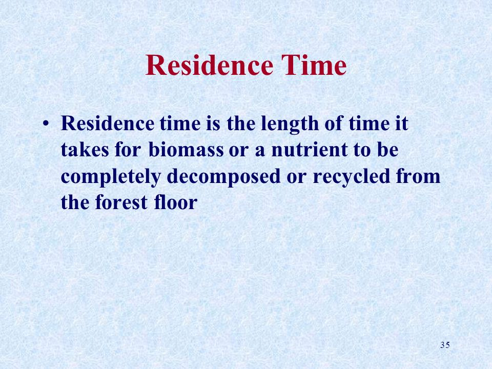 Residence Time Residence time is the length of time it takes for biomass or a nutrient to be completely decomposed or recycled from the forest floor.