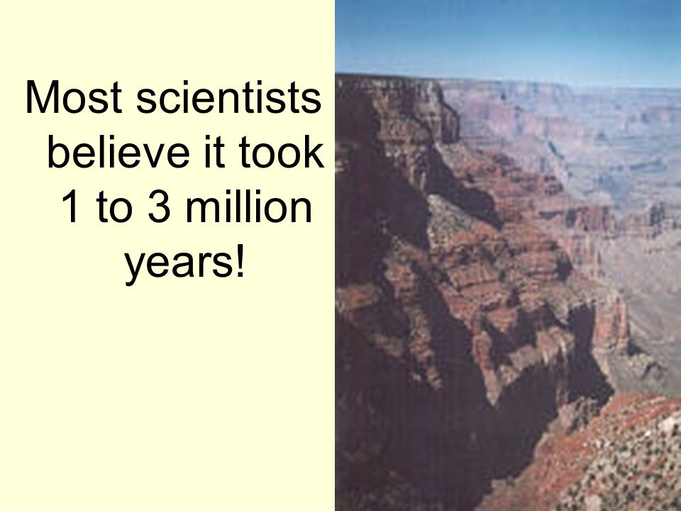 Most scientists believe it took 1 to 3 million years!
