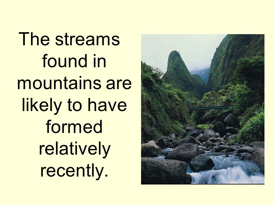 The streams found in mountains are likely to have formed relatively recently.