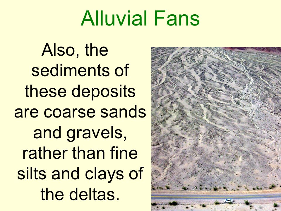 Alluvial Fans Also, the sediments of these deposits are coarse sands and gravels, rather than fine silts and clays of the deltas.