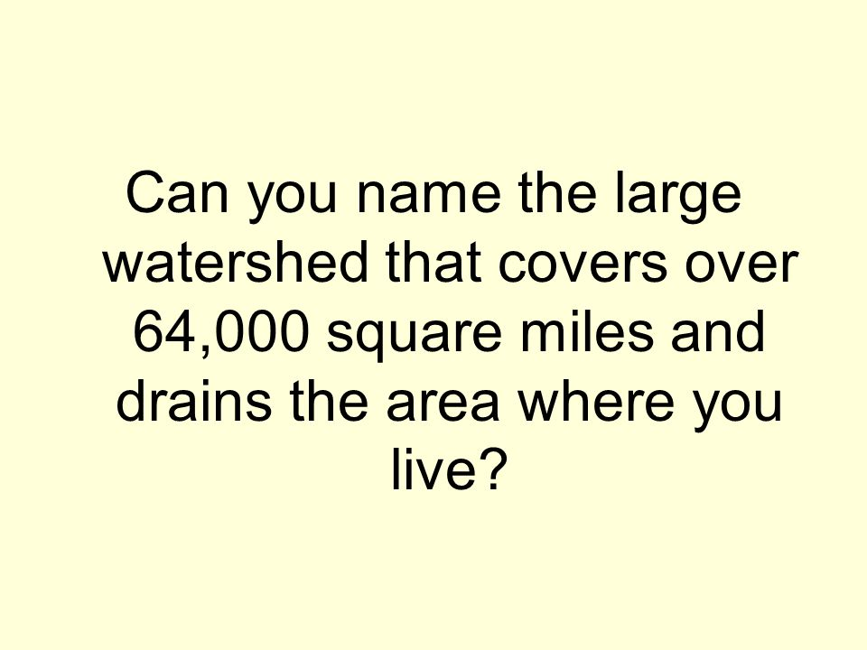 Can you name the large watershed that covers over 64,000 square miles and drains the area where you live