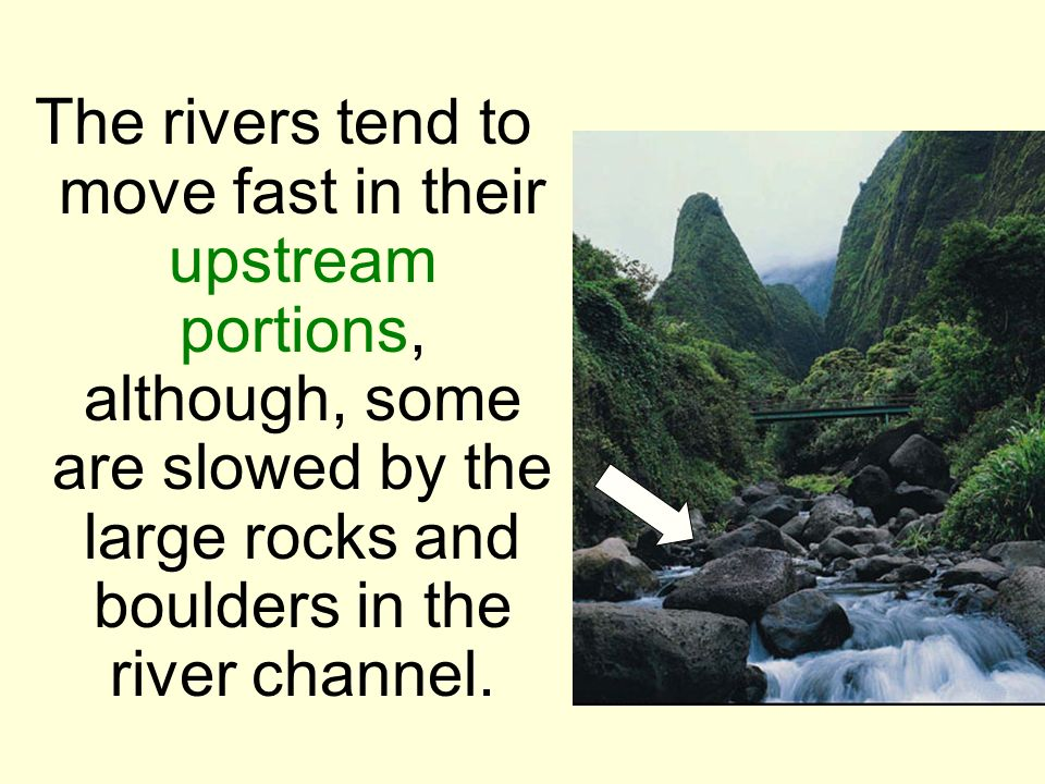 The rivers tend to move fast in their upstream portions, although, some are slowed by the large rocks and boulders in the river channel.