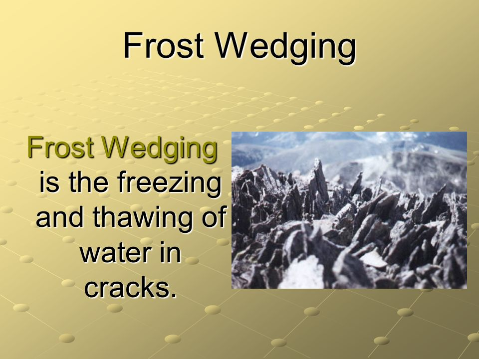 Frost Wedging is the freezing and thawing of water in cracks.
