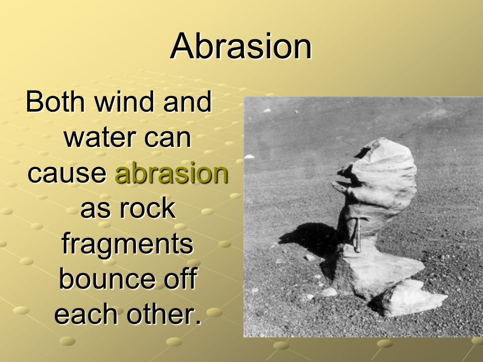 Abrasion Both wind and water can cause abrasion as rock fragments bounce off each other.