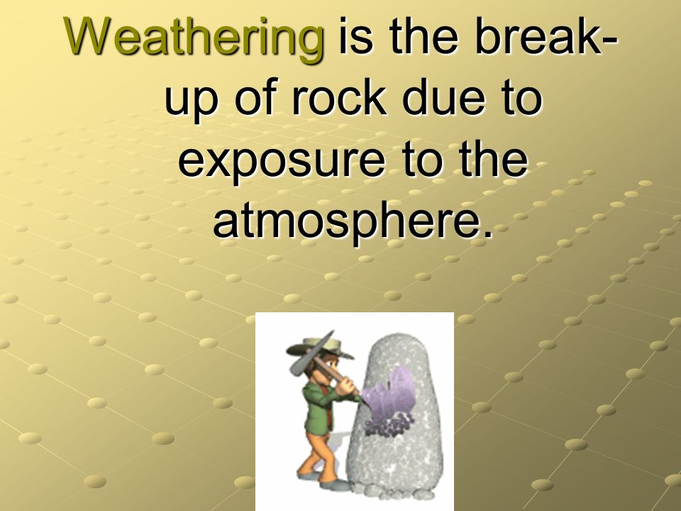 Weathering is the break-up of rock due to exposure to the atmosphere.