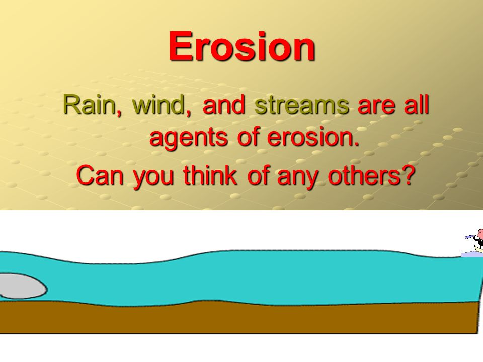 Erosion Rain, wind, and streams are all agents of erosion.