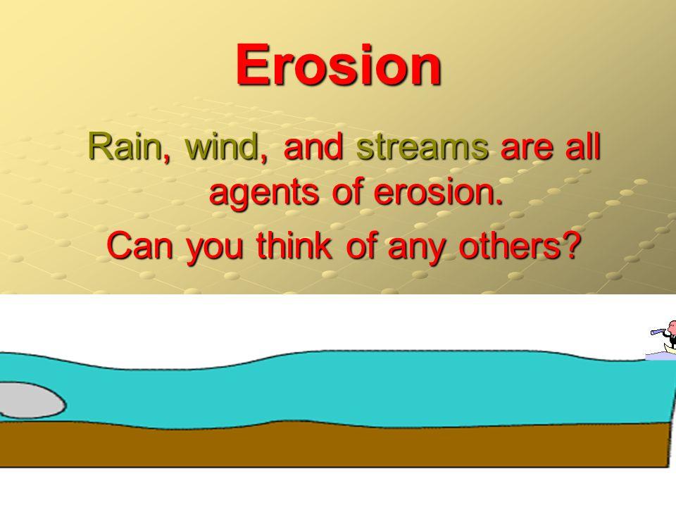 Erosion Rain, wind, and streams are all agents of erosion.
