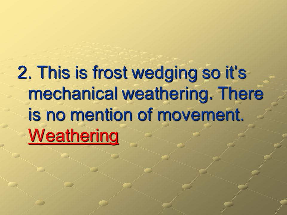 2. This is frost wedging so it's mechanical weathering