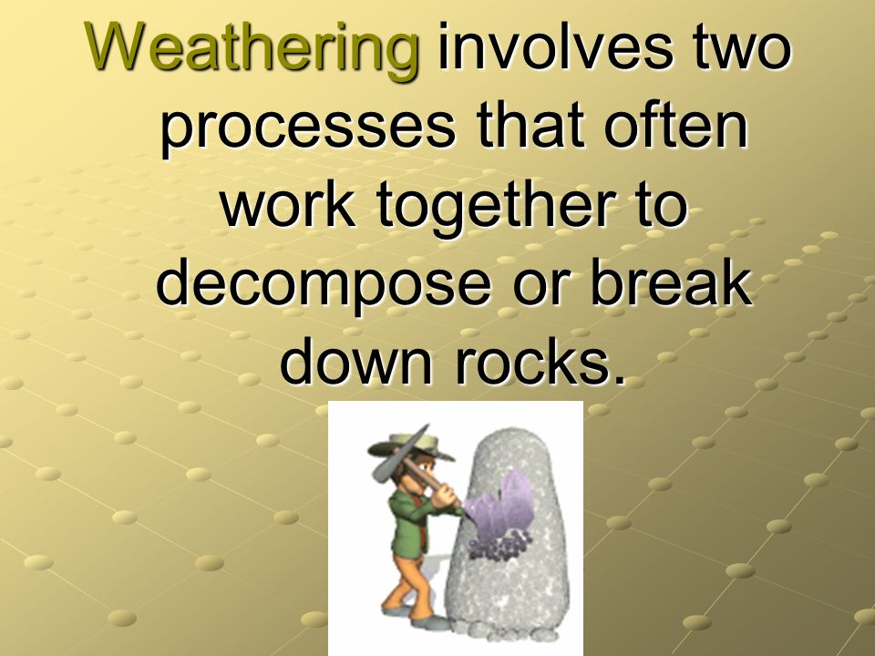 Weathering involves two processes that often work together to decompose or break down rocks.