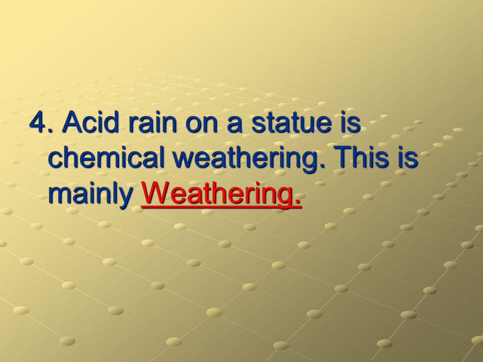4. Acid rain on a statue is chemical weathering
