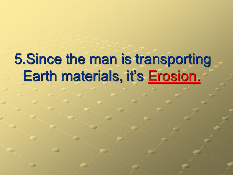 5.Since the man is transporting Earth materials, it's Erosion.