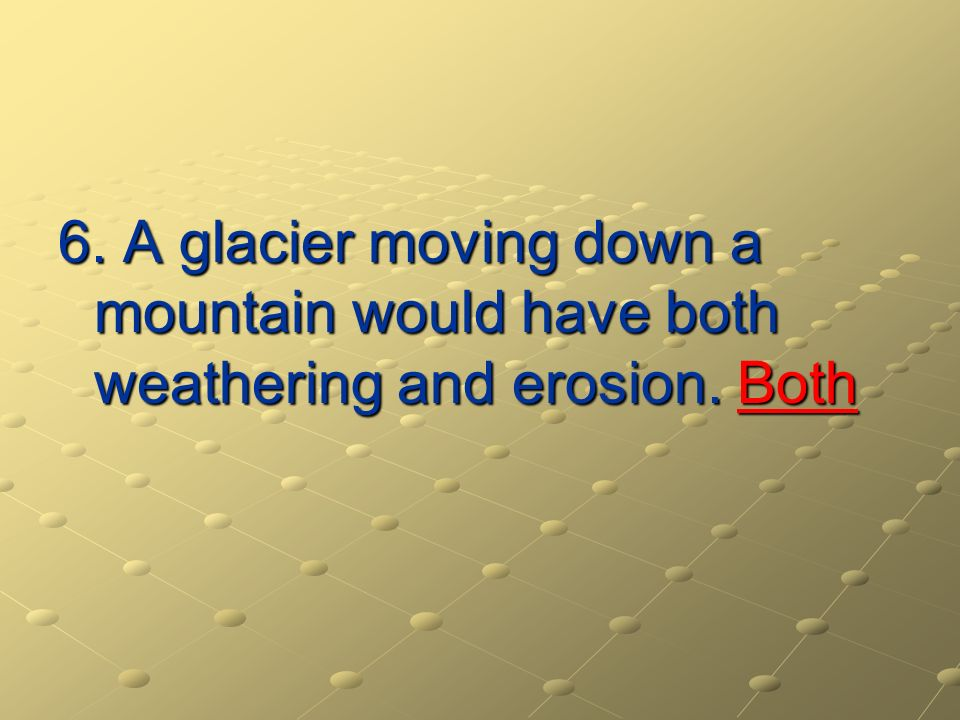 6. A glacier moving down a mountain would have both weathering and erosion. Both