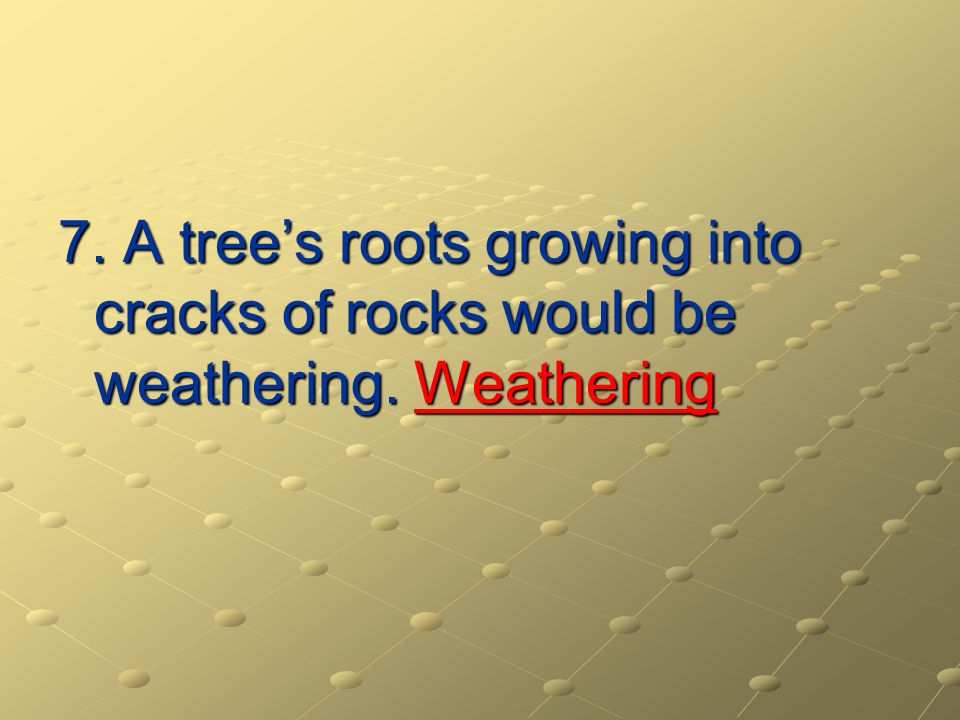 7. A tree's roots growing into cracks of rocks would be weathering
