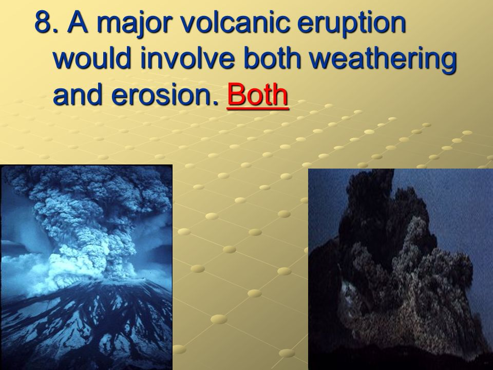 8. A major volcanic eruption would involve both weathering and erosion