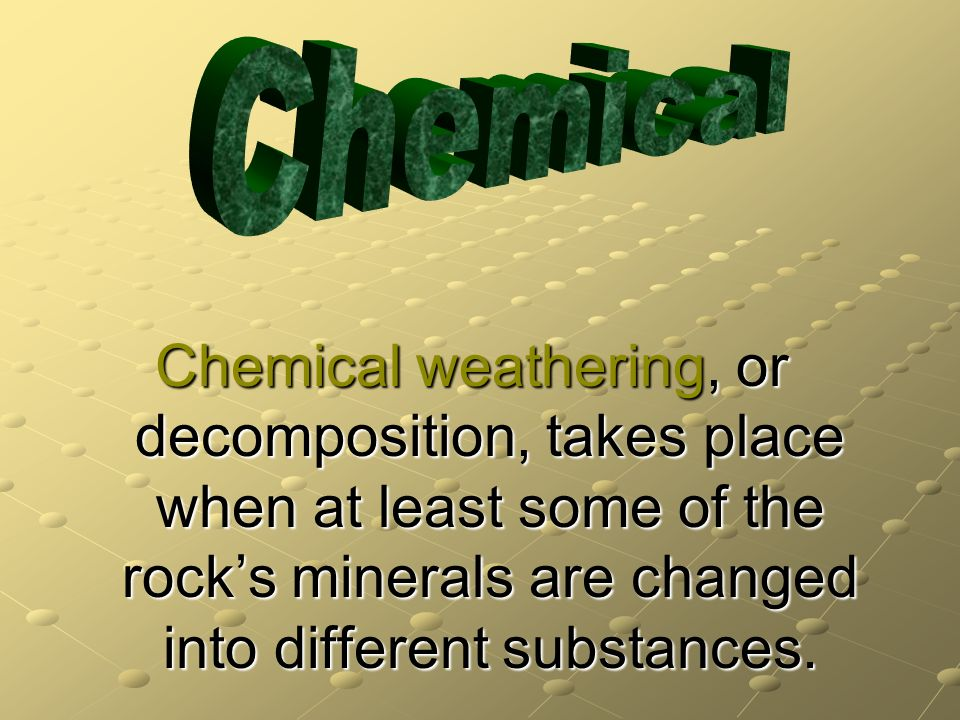 Chemical Chemical weathering, or decomposition, takes place when at least some of the rock's minerals are changed into different substances.