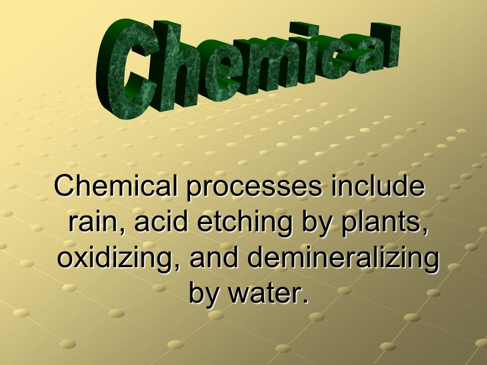 Chemical Chemical processes include rain, acid etching by plants, oxidizing, and demineralizing by water.