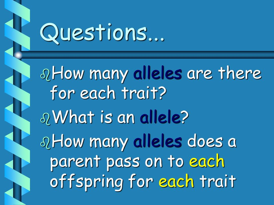 Questions... How many alleles are there for each trait