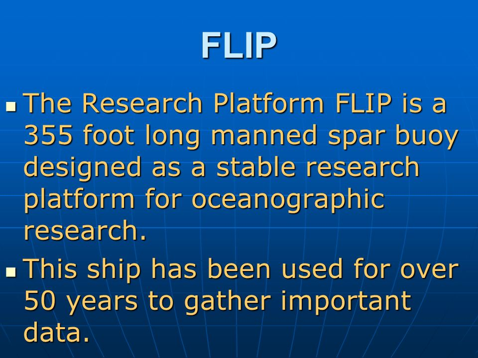 FLIP The Research Platform FLIP is a 355 foot long manned spar buoy designed as a stable research platform for oceanographic research.