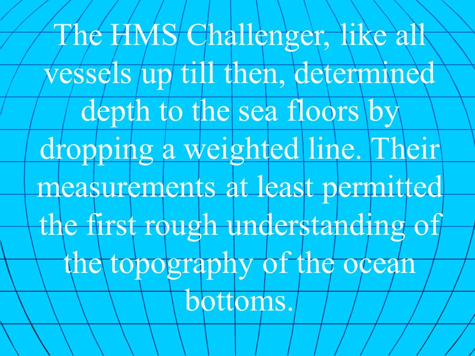 The HMS Challenger, like all vessels up till then, determined depth to the sea floors by dropping a weighted line.
