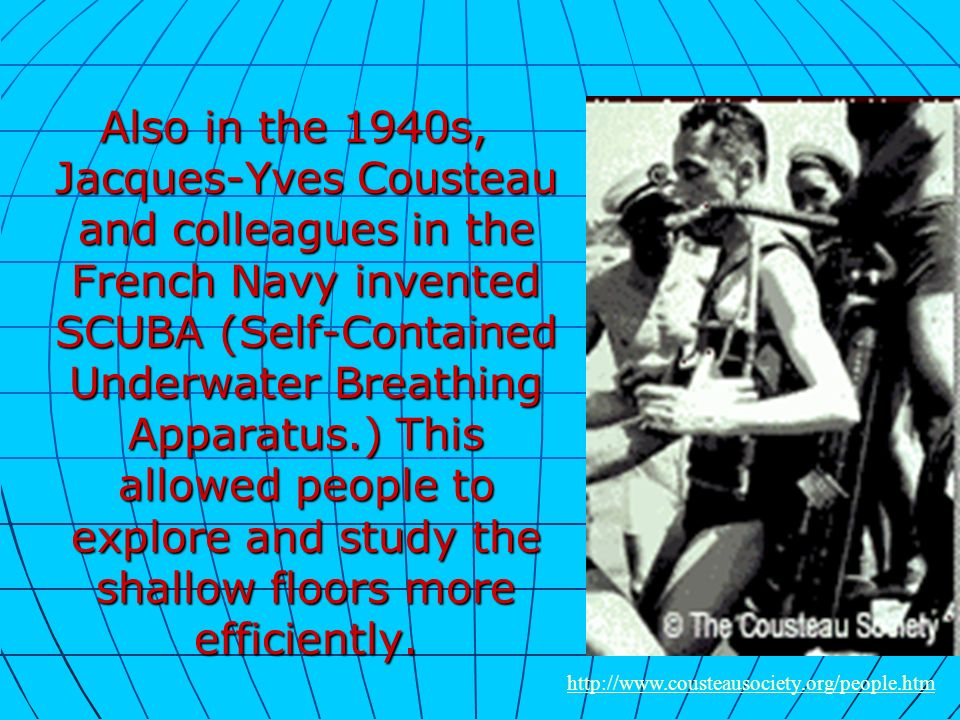 Also in the 1940s, Jacques-Yves Cousteau and colleagues in the French Navy invented SCUBA (Self-Contained Underwater Breathing Apparatus.) This allowed people to explore and study the shallow floors more efficiently.