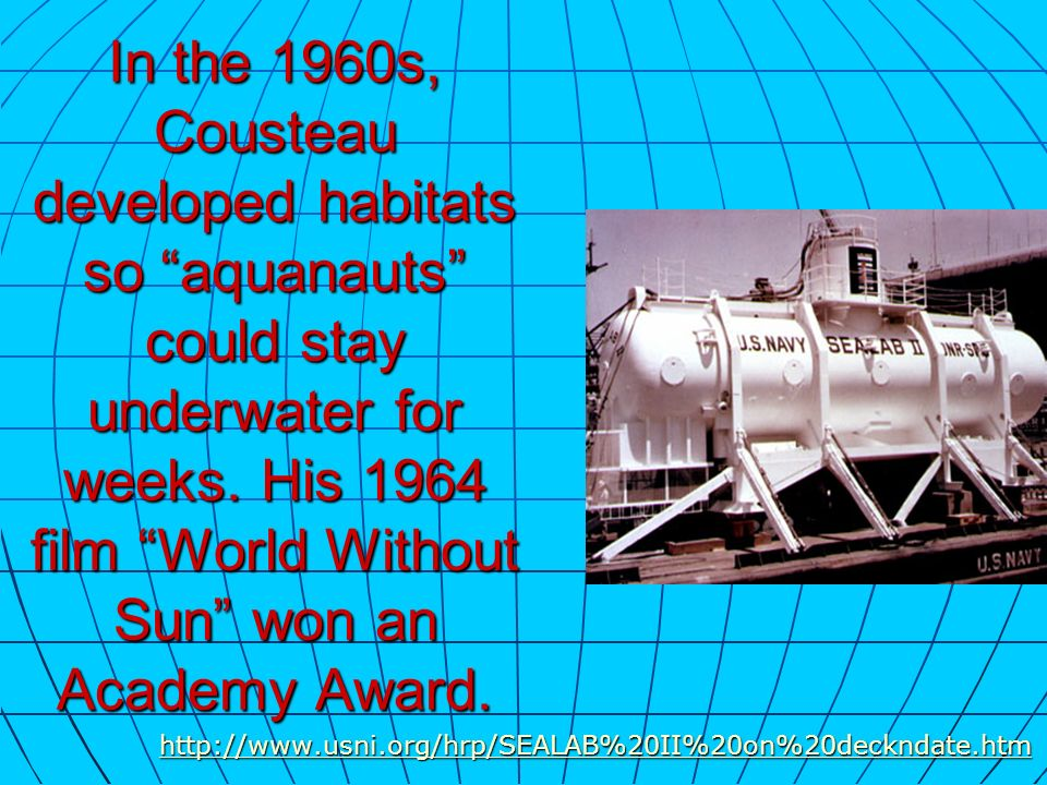 In the 1960s, Cousteau developed habitats so aquanauts could stay underwater for weeks. His 1964 film World Without Sun won an Academy Award.