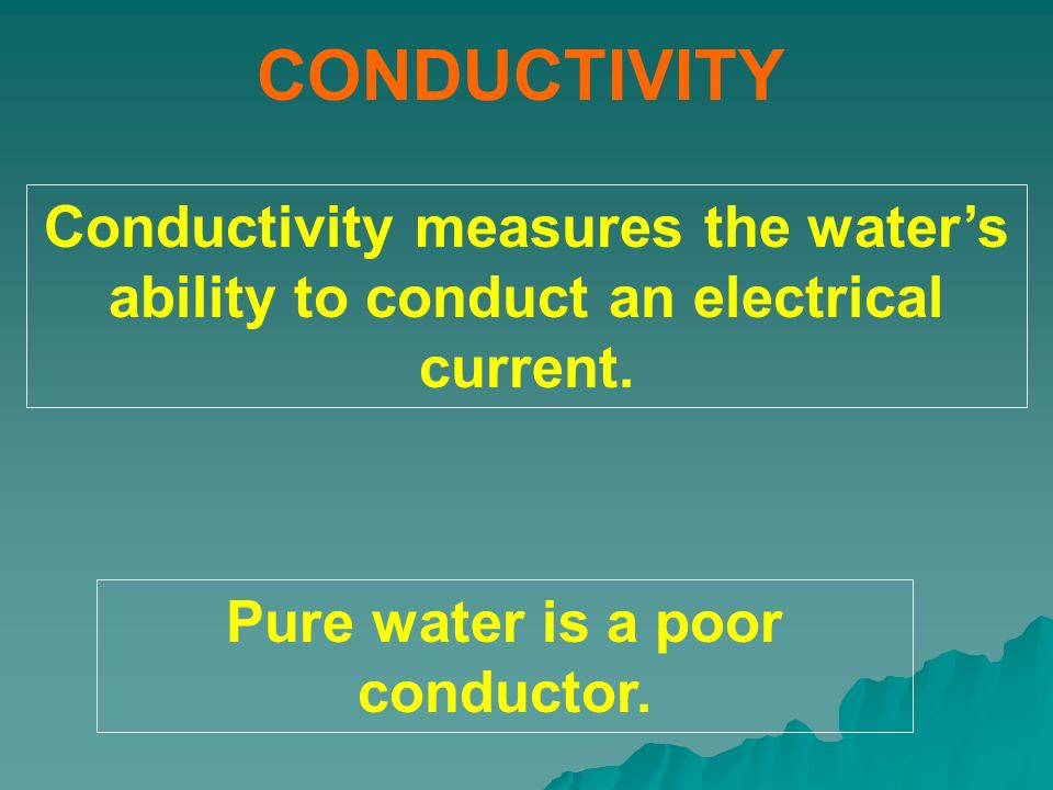 Pure water is a poor conductor.