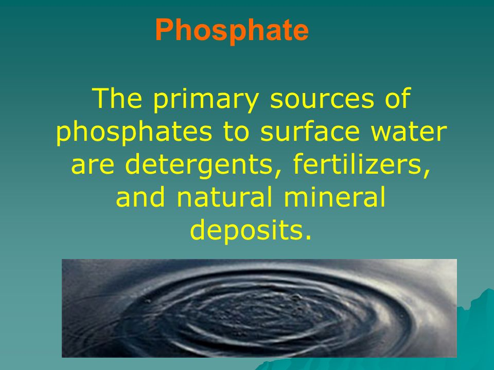 Phosphate The primary sources of phosphates to surface water are detergents, fertilizers, and natural mineral deposits.
