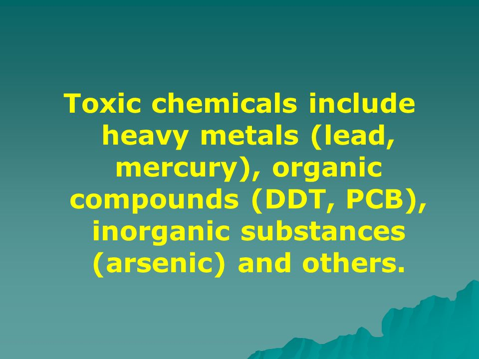 Toxic chemicals include heavy metals (lead, mercury), organic compounds (DDT, PCB), inorganic substances (arsenic) and others.