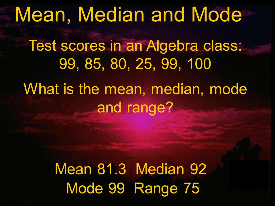 Mean, Median and Mode Test scores in an Algebra class: 99, 85, 80, 25, 99, 100. What is the mean, median, mode and range