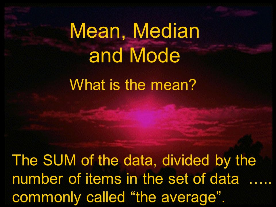 Mean, Median and Mode What is the mean