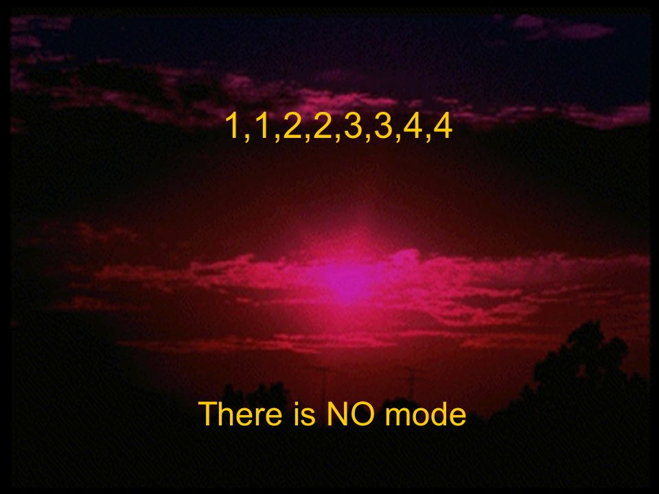 1,1,2,2,3,3,4,4 Mean, Median, and Mode There is NO mode