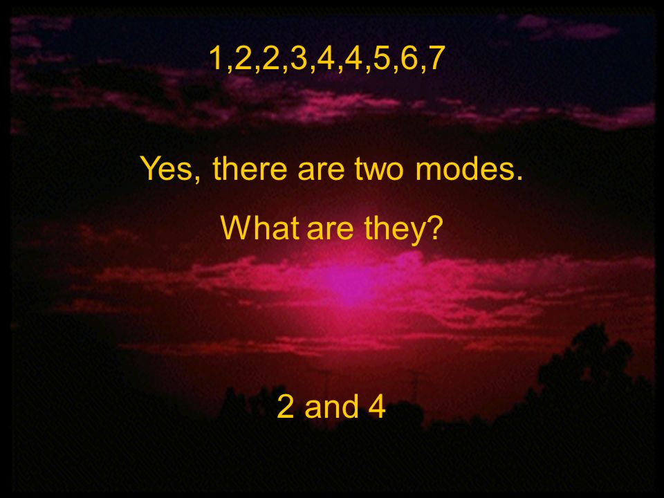 1,2,2,3,4,4,5,6,7 Yes, there are two modes. What are they 2 and 4