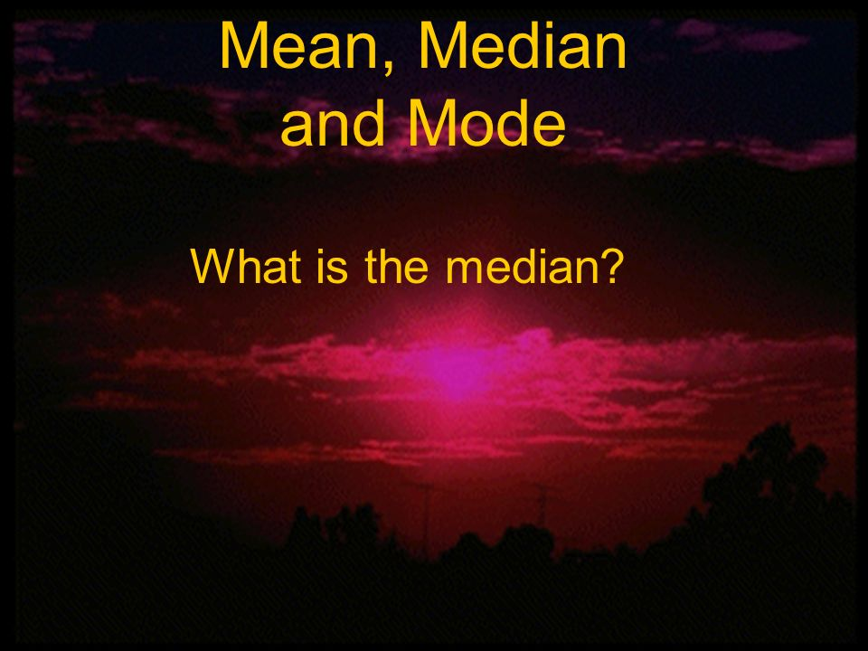 Mean, Median and Mode What is the median Mean, Median, and Mode