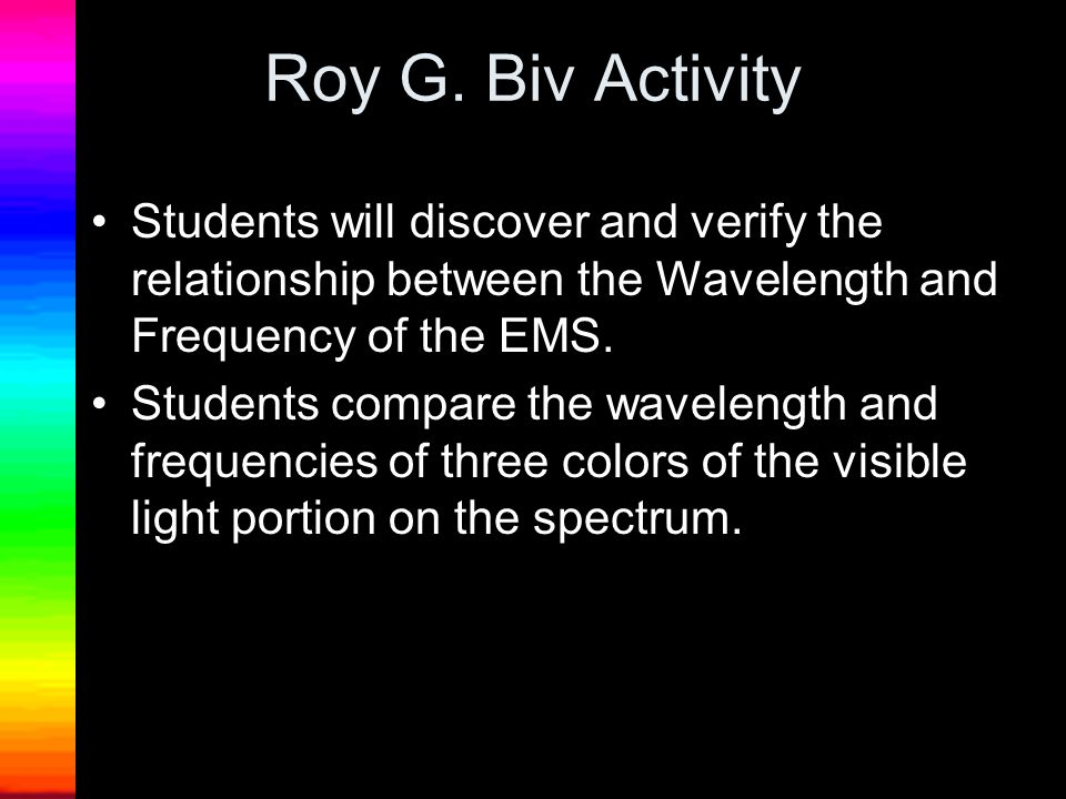 Roy G. Biv Activity Students will discover and verify the relationship between the Wavelength and Frequency of the EMS.