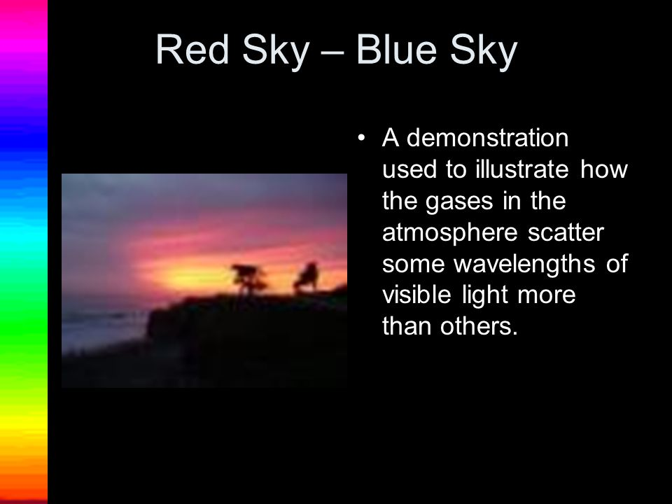 Red Sky – Blue Sky A demonstration used to illustrate how the gases in the atmosphere scatter some wavelengths of visible light more than others.