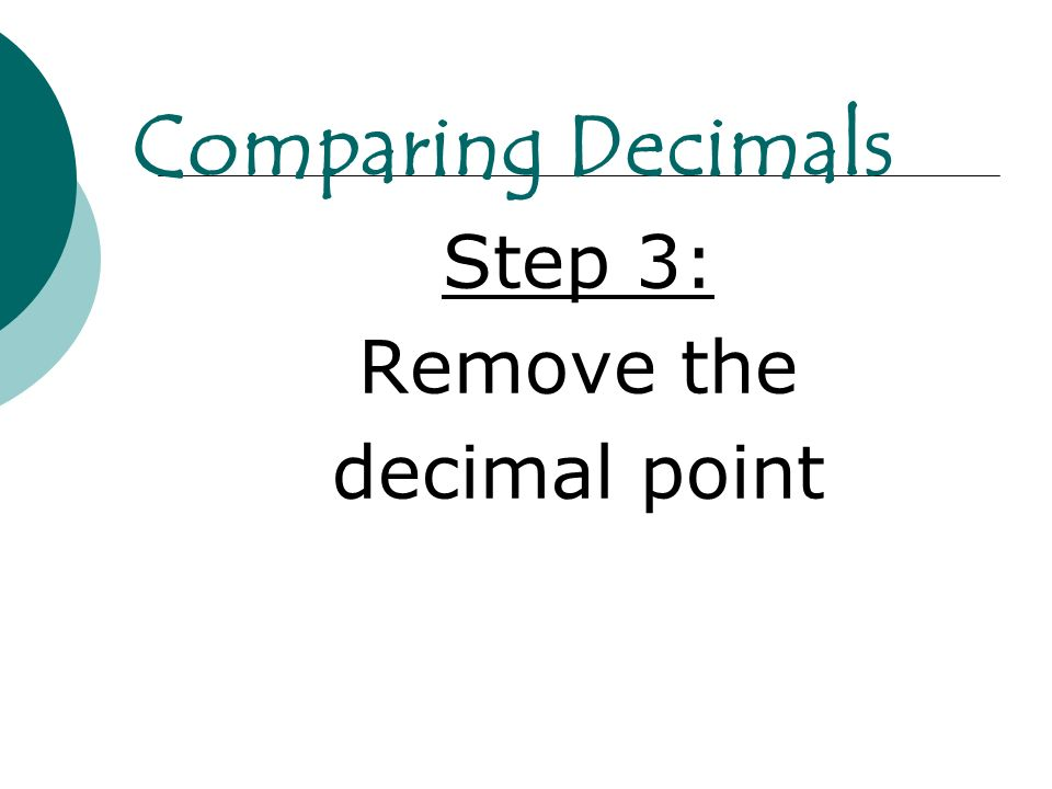 Comparing Decimals Step 3: Remove the decimal point