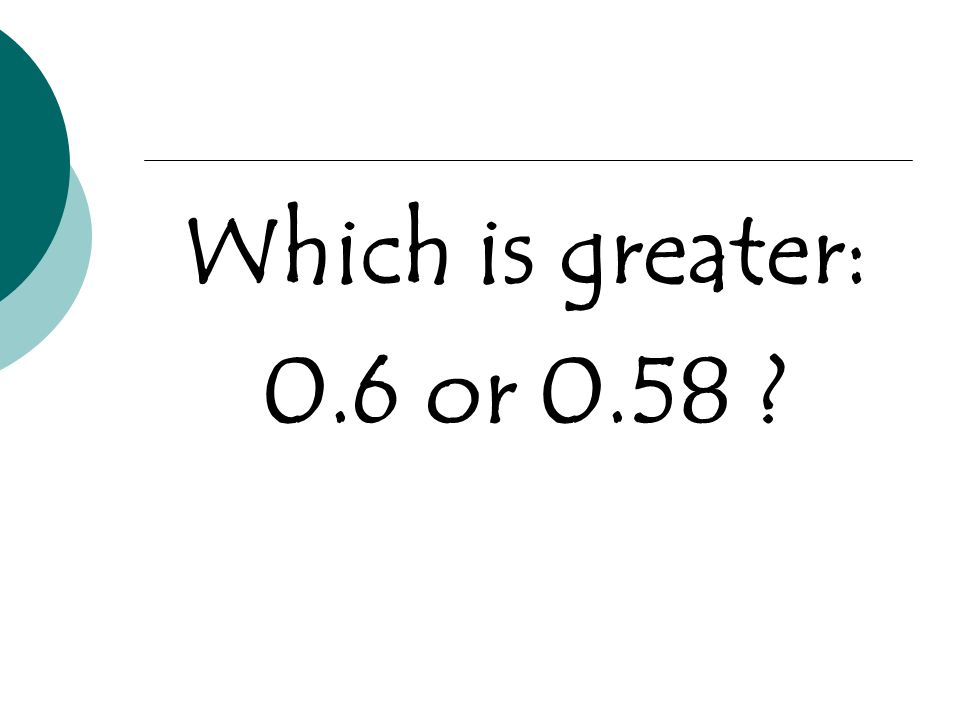 Which is greater: 0.6 or 0.58