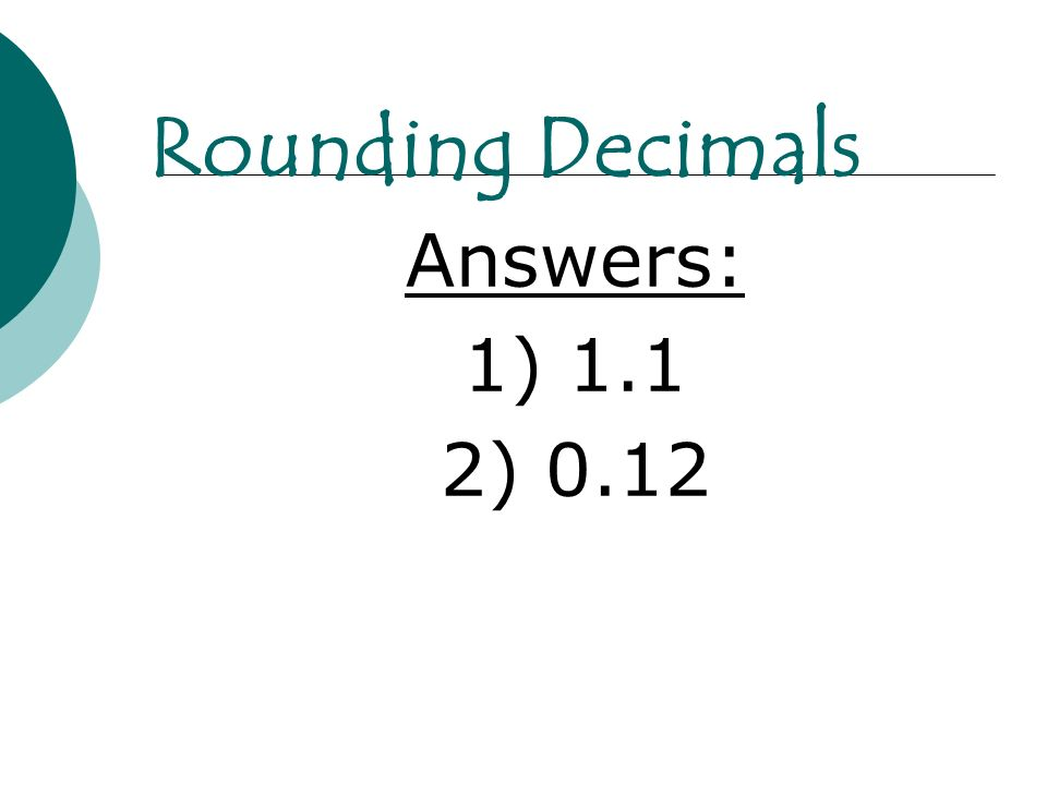 Rounding Decimals Answers: 1) 1.1 2) 0.12